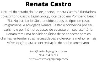 Natural do estado do Rio de Janeiro, Renata Castro é fundadora do escritório Castro Legal Group, localizado em Pompano Beach (FL). No escritório são atendidos todos os tipos de casos imigratórios. A advogada Renata Castro é conhecida por seu carisma e por inúmeros casos de sucesso em seu escritório. Renata tem uma habilidade única de se conectar com os clientes, entender suas necessidades e oferecer a melhor e mais viável opção para a concretização do sonho americano.